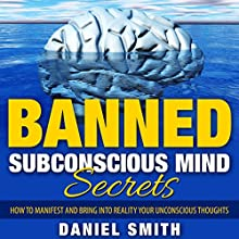 Banned Subconscious Mind Secrets: How to Manifest and Bring into Reality Your Unconscious Thoughts (       UNABRIDGED) by Daniel Smith Narrated by Jennifer Howe