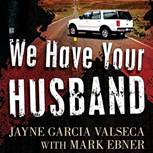 We Have Your Husband: One Woman's Terrifying Story of a Kidnapping in Mexico | [Jayne Garcia Valseca]