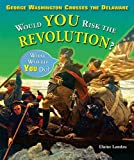 George Washington Crosses the Delaware: Would You Risk the Revolution? (What Would You Do?)