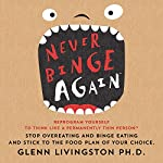 Never Binge Again: Reprogram Yourself to Think Like a Permanently Thin Person | Glenn Livingston, PhD