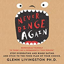 Never Binge Again: Reprogram Yourself to Think Like a Permanently Thin Person Audiobook by Glenn Livingston, PhD Narrated by Roger Baker