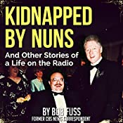 Kidnapped by Nuns: And Other Stories of a Life on the Radio   [Bob Fuss]