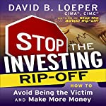 Stop the Investing Rip-Off: How to Avoid Being a Victim and Make More Money | David B. Loeper