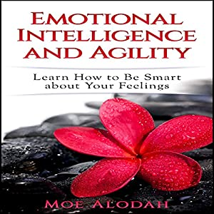 Emotional Intelligence and Agility: Learn How to Be Smart About Your Feelings Hörbuch von Moe Alodah Gesprochen von: Jordan Thomas