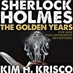 Sherlock Holmes the Golden Years: Five New 'Post-Retirement' Adventures | Kim H. Krisco