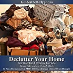 Declutter Your Home Guided Self Hypnosis: Stop Hoarding & Organize Your Life, Bonus Affirmations & Body Work | Anna Thompson