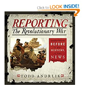 Reporting the Revolutionary War: Before It Was History, It Was News by Todd Andrlik