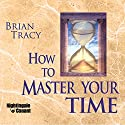How to Master Your Time  by Brian Tracy Narrated by Brian Tracy