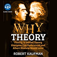 Why Theory: Finally, a Unified Theory Everyone Can Understand and Albert Einstein Would Love! Audiobook by Robert Kaufman Narrated by John Salustri