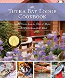 The Tutka Bay Lodge Cookbook: Coastal Cuisine from the Wilds of Alaska