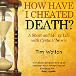 How Have I Cheated Death?: A Short and Merry Life with Cystic Fibrosis | Tim Wotton