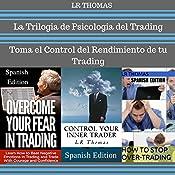 La Trilogia de Psicologia del Trading [The Trilogy of Trading Psychology]: Toma el Control del Rendimiento de Tu Trading [Take Control of Your Trading Performance] | [LR Thomas]