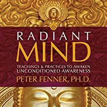 Radiant Mind: Teachings and Practices to Awaken Unconditioned Awareness (       UNABRIDGED) by Peter Fenner Narrated by Peter Fenner