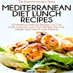 Mediterranean Diet Lunch Recipes: 30 Healthy & Delicious Recipes You Can Easily Cook for Lunch That Will Help You Lose Weight, Feel Great & Look Amazing: The Essential Kitchen Series, Book 35 | Sarah Sophia