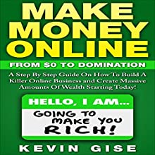 Make Money Online: From Zero to Domination. A Step by Step Guide on How to Build a Killer Online Business and Create Massive Amounts of Wealth Starting Today! (       UNABRIDGED) by Kevin Gise Narrated by Todd Birch