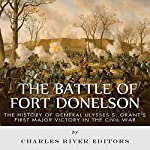 The Battle of Fort Donelson: The History of General Ulysses S. Grant's First Major Victory in the Civil War |  Charles River Editors