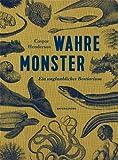 Wahre Monster: Ein unglaubliches Bestiarium