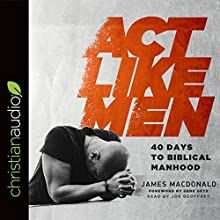 Act Like Men: 40 Days to Biblical Manhood Audiobook by James MacDonald Narrated by Joe Geoffrey