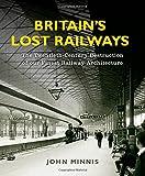 Britain's Lost Railways: The Twentieth-Century Destruction of our Finest Railway Architecture John Minnis