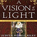 A Vision of Light: A Margaret of Ashbury Novel, Book 1 (       UNABRIDGED) by Judith Merkle Riley Narrated by Anne Flosnik