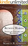 Between Worlds: Essays on Culture and...