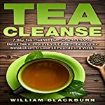 Tea Cleanse: 7 Day Tea Cleanse Diet: How to Choose Detox Teas, Improve Your Health, Boost Your Metabolism, & Lose 10 Pounds in a Week! | William Blackburn