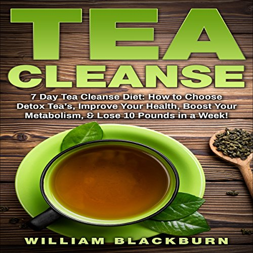Tea Cleanse: 7 Day Tea Cleanse Diet: How to Choose Detox Teas, Improve Your Health, Boost Your Metabolism, & Lose 10 Pounds in a Week! by William Blackburn