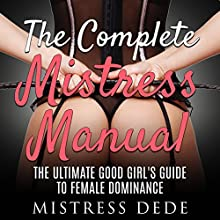 The Complete Mistress Manual: The Ultimate Good Girl's Guide to Female Dominance Audiobook by  Mistress Dede Narrated by Audrey Lusk