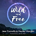 Wild and Free: A Hope-Filled Anthem for the Woman Who Feels She Is Both Too Much and Never Enough | Hayley Morgan,Jess Connolly