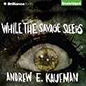 While the Savage Sleeps (       UNABRIDGED) by Andrew E. Kaufman Narrated by Luke Daniels