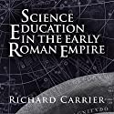 Science Education in the Early Roman Empire Audiobook by Richard Carrier Narrated by Richard Carrier