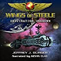 Wings of Steele: Destination Unknown, Book 1 (       UNABRIDGED) by Jeffrey J. Burger Narrated by Kevin Clay