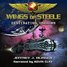 Destination Unknown: Wings of Steele, Book 1 (       UNABRIDGED) by Jeffrey J. Burger Narrated by Kevin Clay