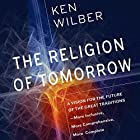The Religion of Tomorrow: A Vision for the Future of the Great Traditions - More Inclusive, More Comprehensive, More Complete Hörbuch von Ken Wilber Gesprochen von: Graeme Malcolm
