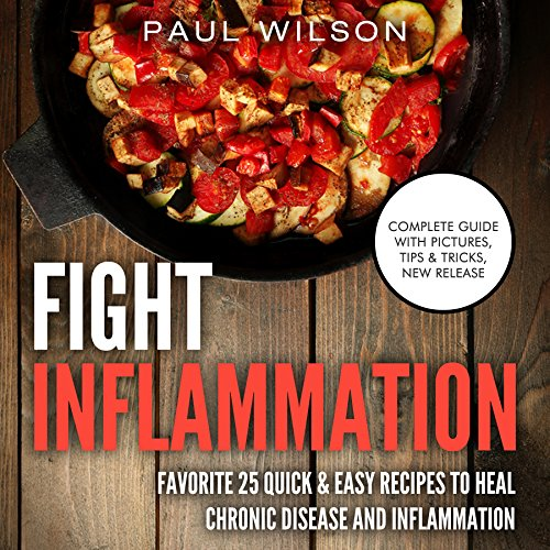 Fight Inflammation: Favorite 25 Quick & Easy Recipes To Heal Chronic Disease And Inflammation by Paul Wilson