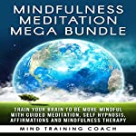 Mindfulness Meditation Mega Bundle: Train Your Brain to Be More Mindful with Guided Meditation, Self Hypnosis |  Mind Training Coach