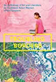 Troubling Borders: An Anthology of Art and Literature by Southeast Asian Women in the Diaspora