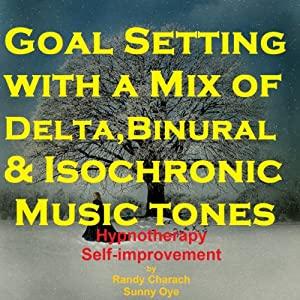 Goal Setting - with a Mix of Delta Binaural Isochronic Tones: 3-in-1 Legendary, Complete Hypnotherapy Session | [Randy Charach, Sunny Oye]