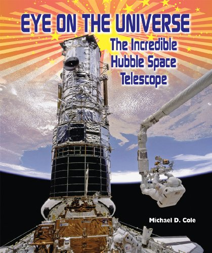 Eye On The Universe: The Incredible Hubble Space Telescope (American Space Missions-Astronauts, Exploration, And Discovery)
