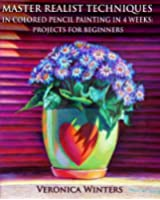 Master Realist Techniques in Colored Pencil Painting in 4 Weeks: Projects for Beginners: Learn to draw still life, landscape, skies, fabric, glass and textures (English Edition)