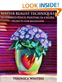 Master Realist Techniques in Colored Pencil Painting in 4 Weeks: Projects for Beginners: Learn to draw still life, landscape, skies, fabric, glass and textures