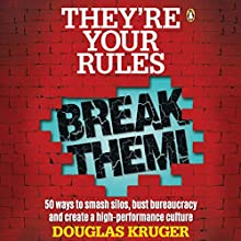 They're Your Rules, Break Them!: 50 Ways to Smash Silos, Bust Bureaucracy and Create a High-Performance Culture Audiobook by Douglas Kruger Narrated by Douglas Kruger