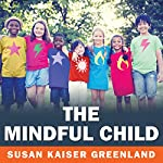 The Mindful Child: How to Help Your Kid Manage Stress and Become Happier, Kinder, and More Compassionate | Susan Kaiser Greenland