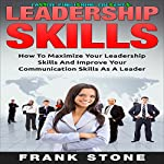 Leadership Skills: How to Maximize Your Leadership Skills and Improve Your Communication Skills as a Leader | Frank Stone