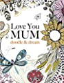 Love You Mum: doodle & dream: A beautiful and inspiring adult colouring book for Mums everywhere