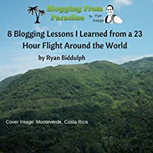8 Blogging Lessons I Learned from a 23 Hour Flight Around the World (       UNABRIDGED) by Ryan Biddulph Narrated by Dave Wright