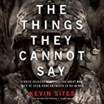 The Things They Cannot Say: Stories Soldiers Won't Tell You about What They've Seen, Done, or Failed to Do in War | Kevin Sites