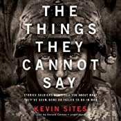 The Things They Cannot Say: Stories Soldiers Wont Tell You about What Theyve Seen, Done, or Failed to Do in War | [Kevin Sites]