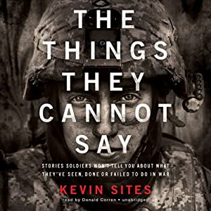 The Things They Cannot Say: Stories Soldiers Won't Tell You about What They've Seen, Done, or Failed to Do in War | [Kevin Sites]