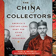 The China Collectors: America's Century-Long Hunt for Asian Art Treasures (       UNABRIDGED) by Karl E. Meyer, Shareen Blair Brysac Narrated by George Backman